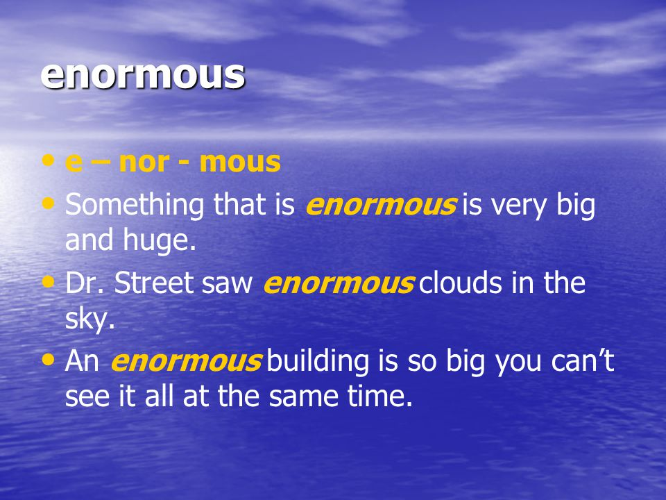 enormous e – nor - mous. Something that is enormous is very big and huge. Dr. Street saw enormous clouds in the sky.