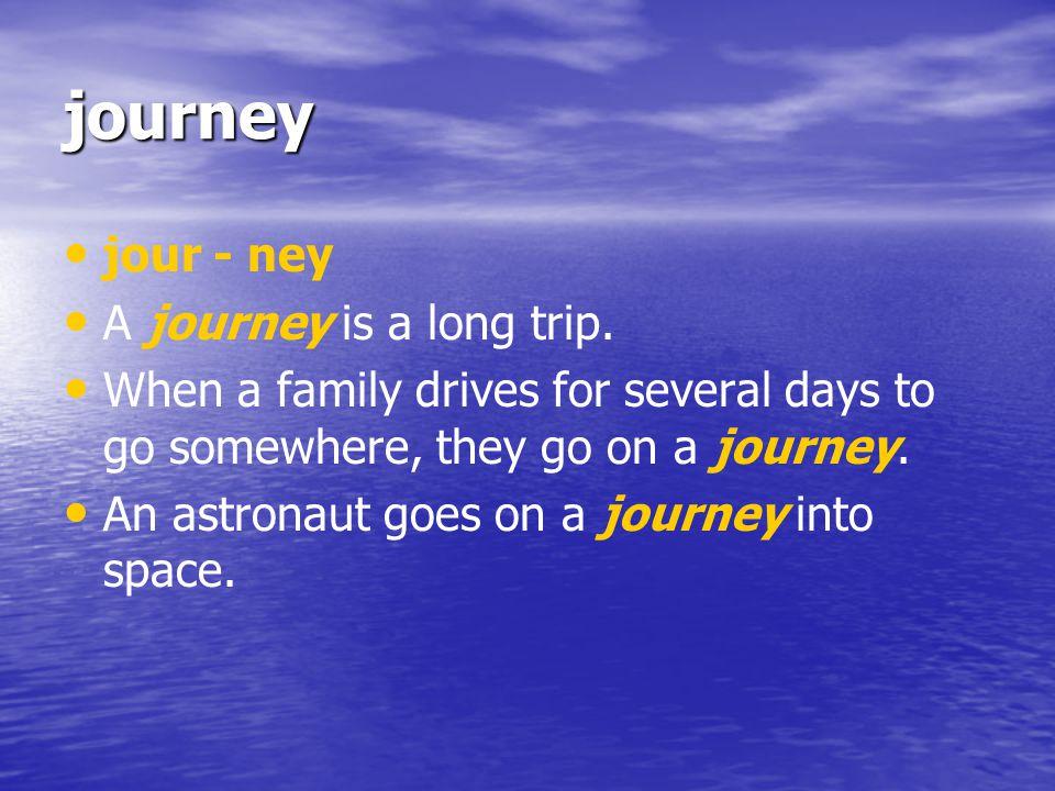 journey jour - ney A journey is a long trip.