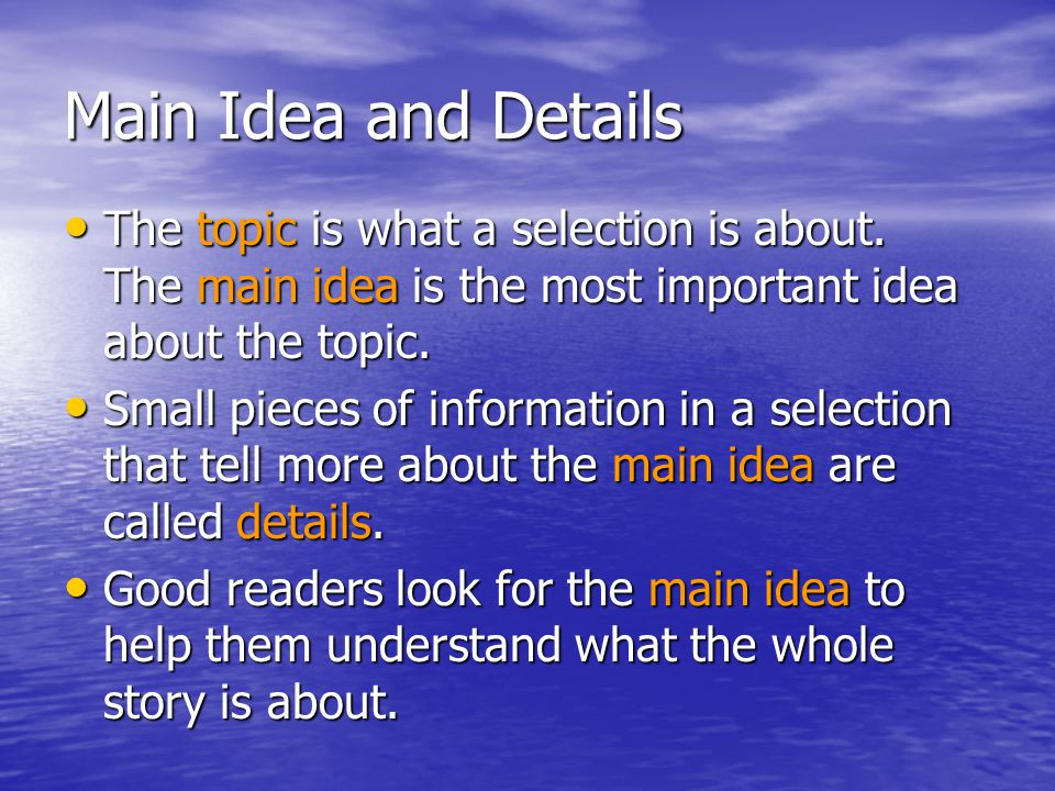 Main Idea and Details The topic is what a selection is about. The main idea is the most important idea about the topic.