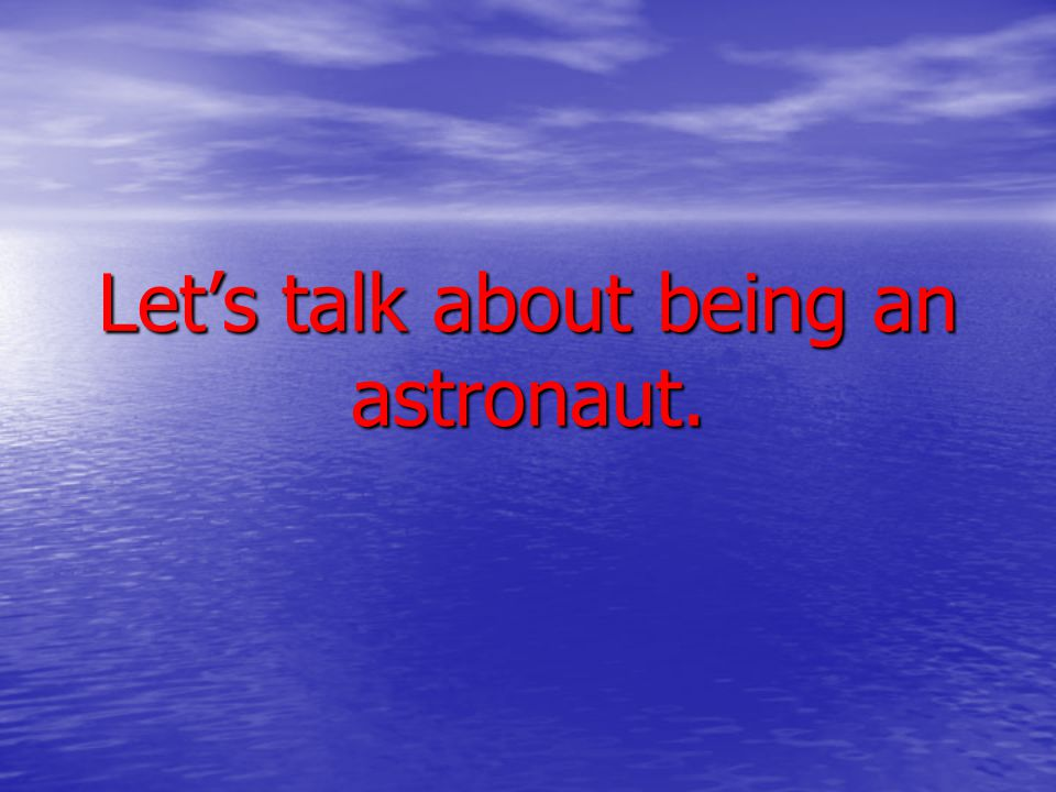 Let's talk about being an astronaut.