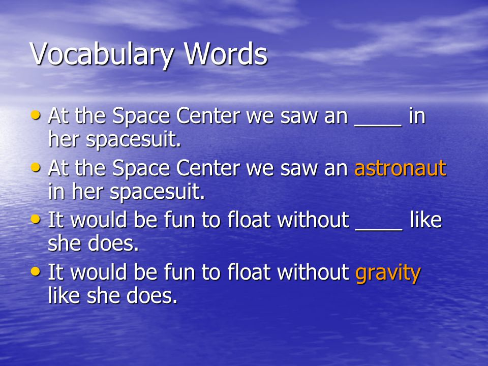 Vocabulary Words At the Space Center we saw an ____ in her spacesuit.