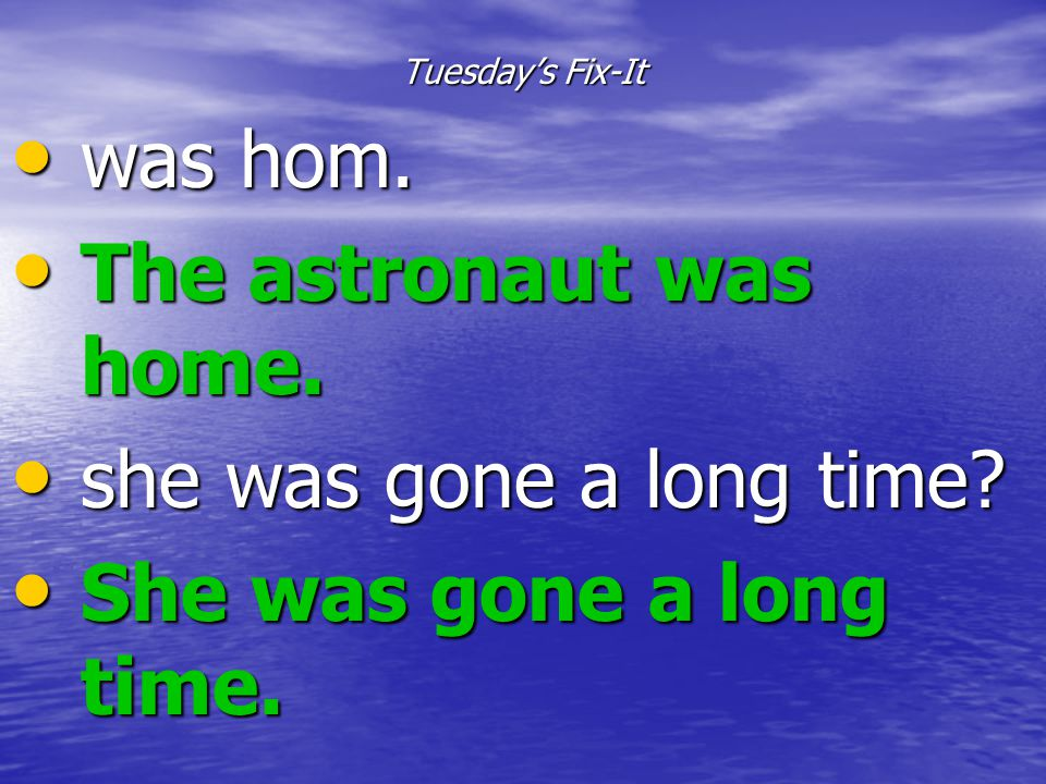 was hom. The astronaut was home. she was gone a long time