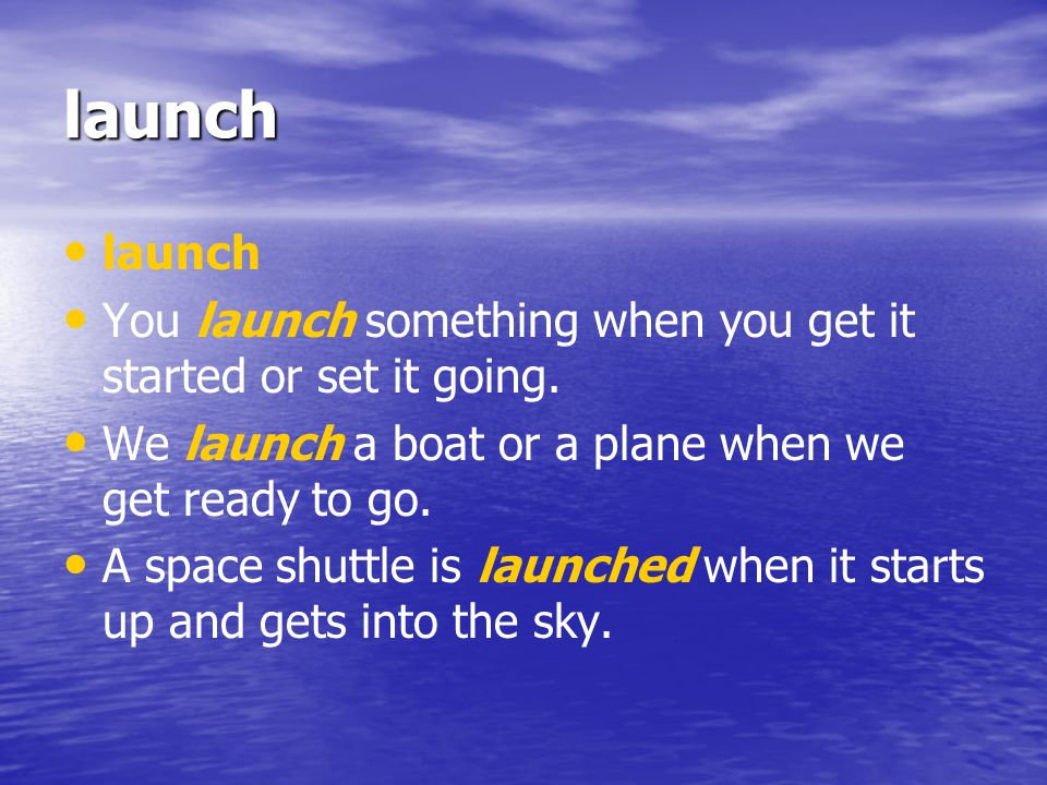 launch launch. You launch something when you get it started or set it going. We launch a boat or a plane when we get ready to go.