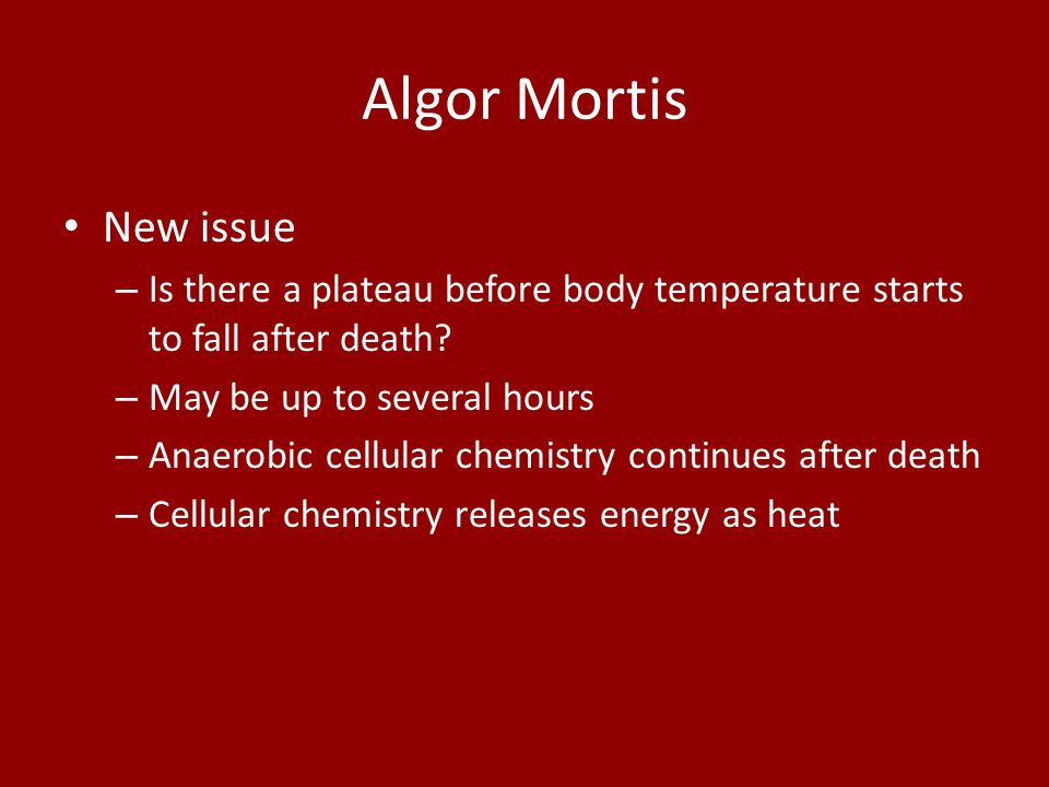 Algor Mortis New issue. Is there a plateau before body temperature starts to fall after death May be up to several hours.