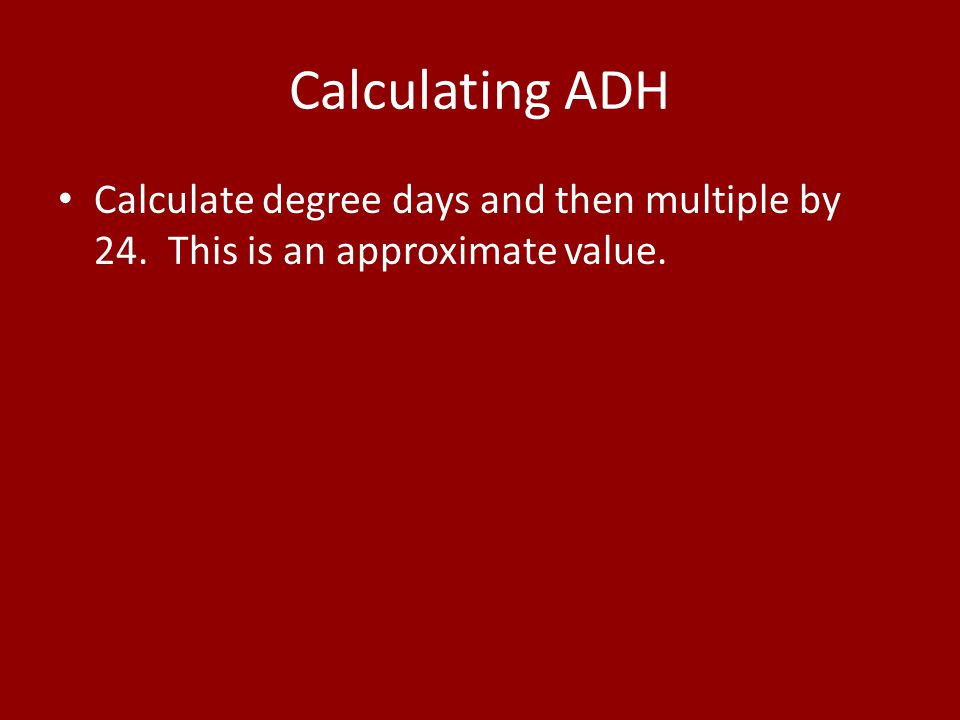 Calculating ADH Calculate degree days and then multiple by 24. This is an approximate value.