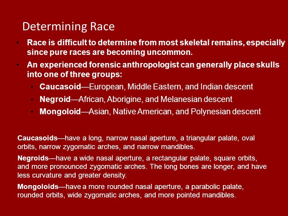 Chapter 12 Determining Race. Race is difficult to determine from most skeletal remains, especially since pure races are becoming uncommon.