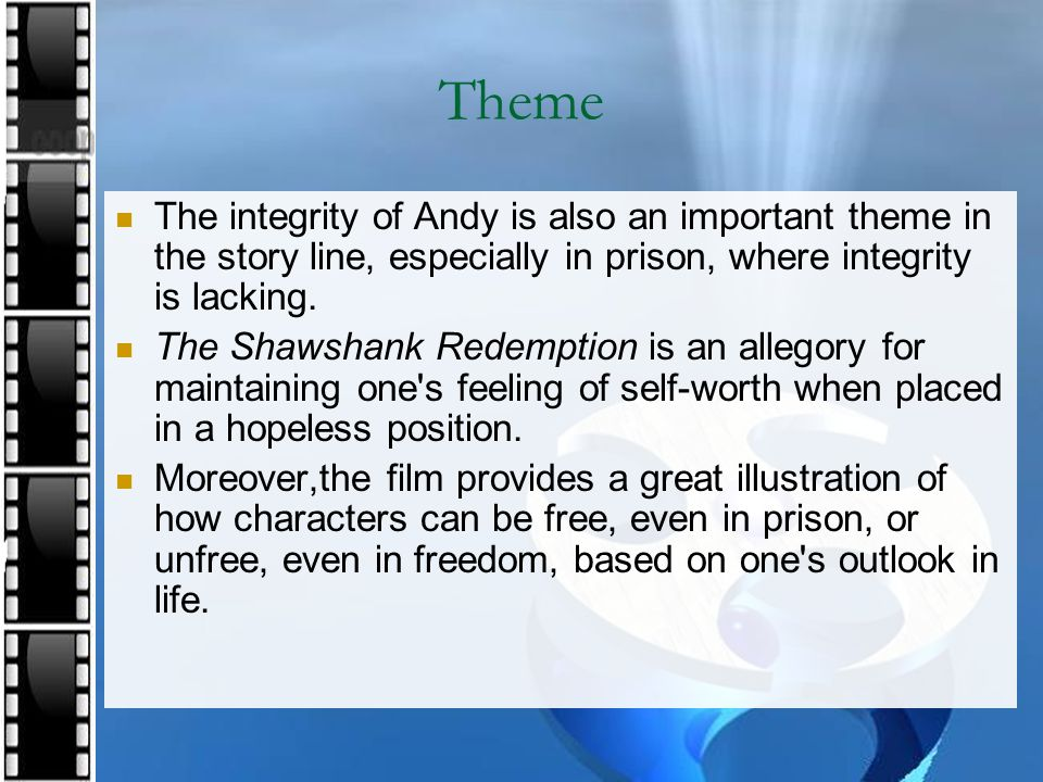 Theme The integrity of Andy is also an important theme in the story line, especially in prison, where integrity is lacking.