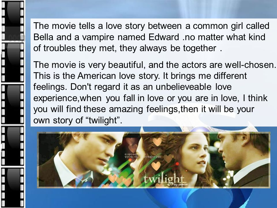 The movie tells a love story between a common girl called Bella and a vampire named Edward .no matter what kind of troubles they met, they always be together .
