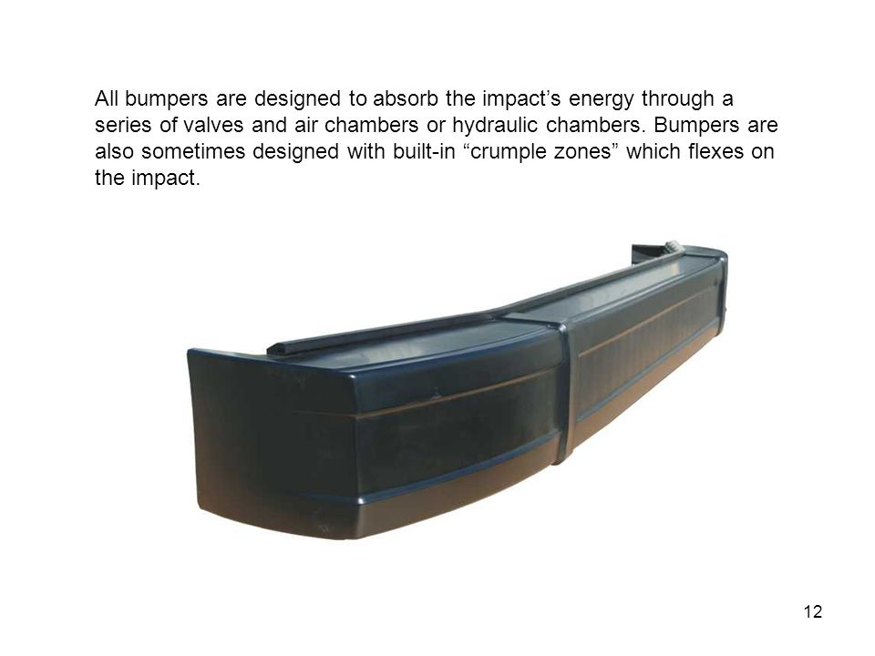All bumpers are designed to absorb the impact's energy through a series of valves and air chambers or hydraulic chambers.