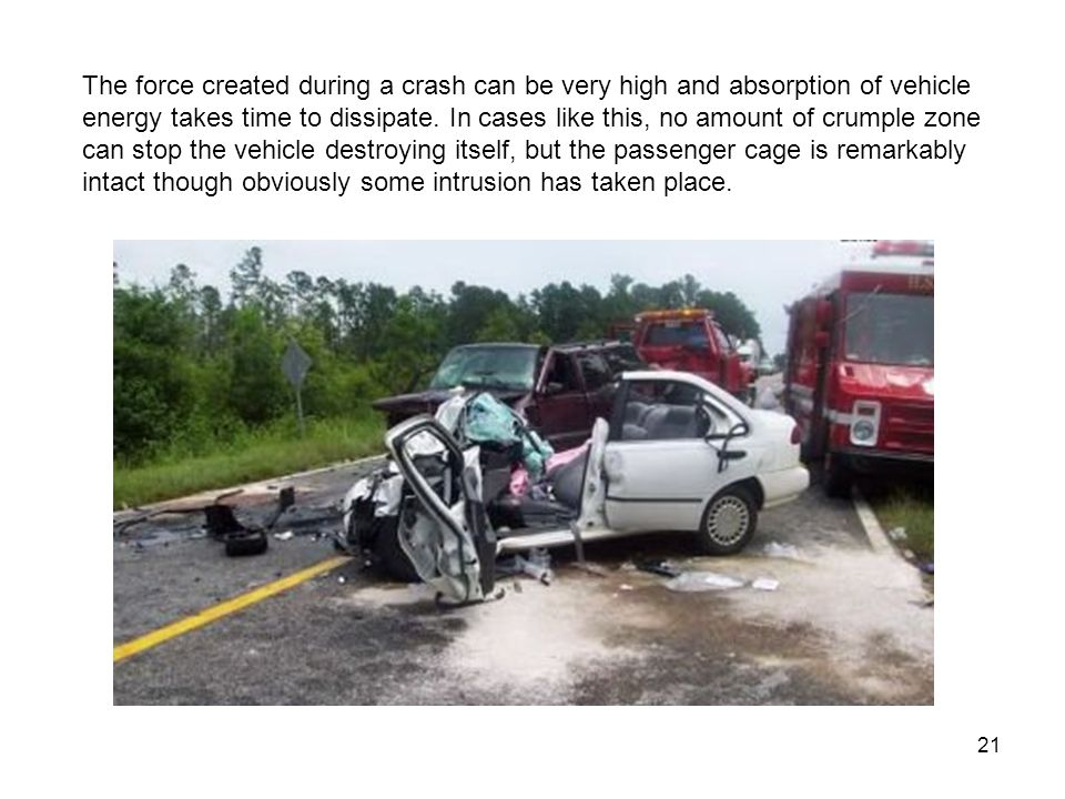 The force created during a crash can be very high and absorption of vehicle energy takes time to dissipate.