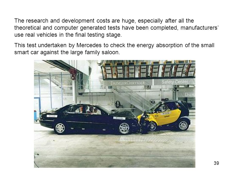 The research and development costs are huge, especially after all the theoretical and computer generated tests have been completed, manufacturers' use real vehicles in the final testing stage.