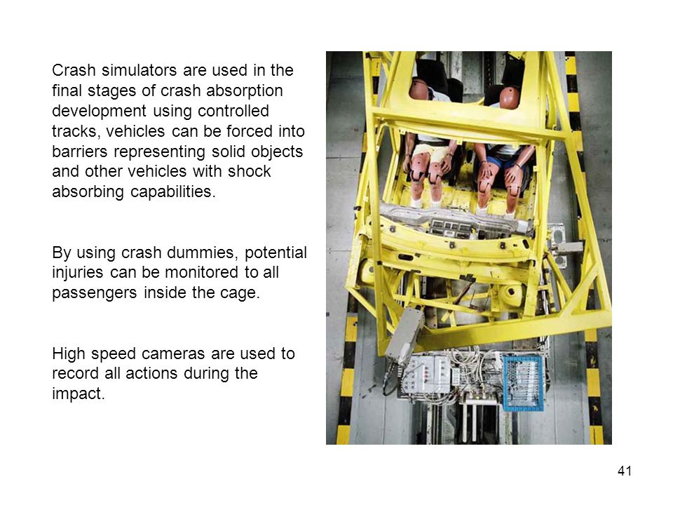 Crash simulators are used in the final stages of crash absorption development using controlled tracks, vehicles can be forced into barriers representing solid objects and other vehicles with shock absorbing capabilities.