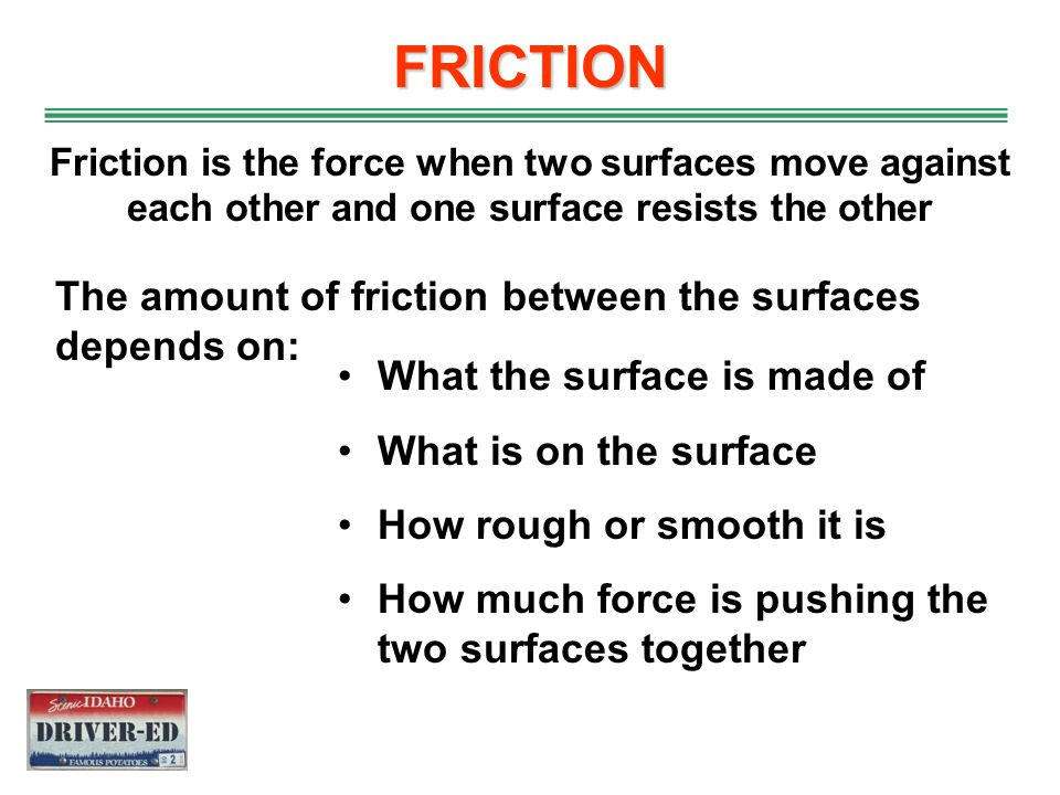 FRICTION The amount of friction between the surfaces depends on: