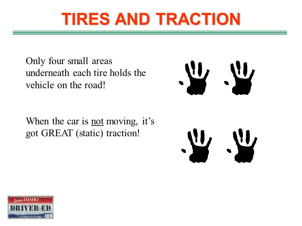 TIRES AND TRACTION Only four small areas underneath each tire holds the vehicle on the road!