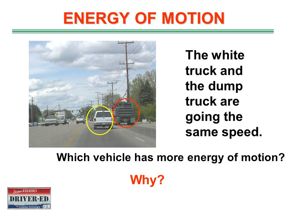 ENERGY OF MOTION The white truck and the dump truck are going the same speed. Which vehicle has more energy of motion