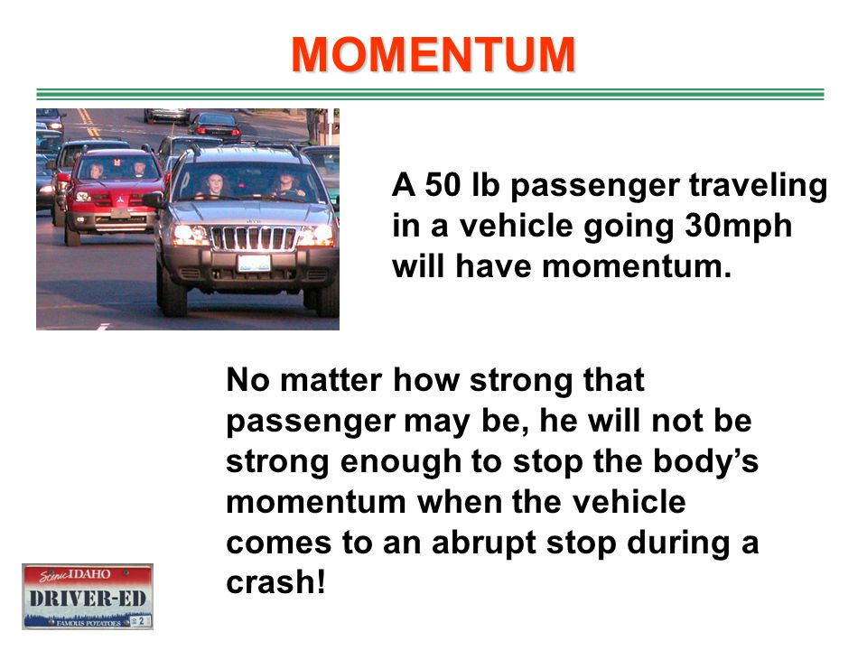 MOMENTUM A 50 lb passenger traveling in a vehicle going 30mph will have momentum.