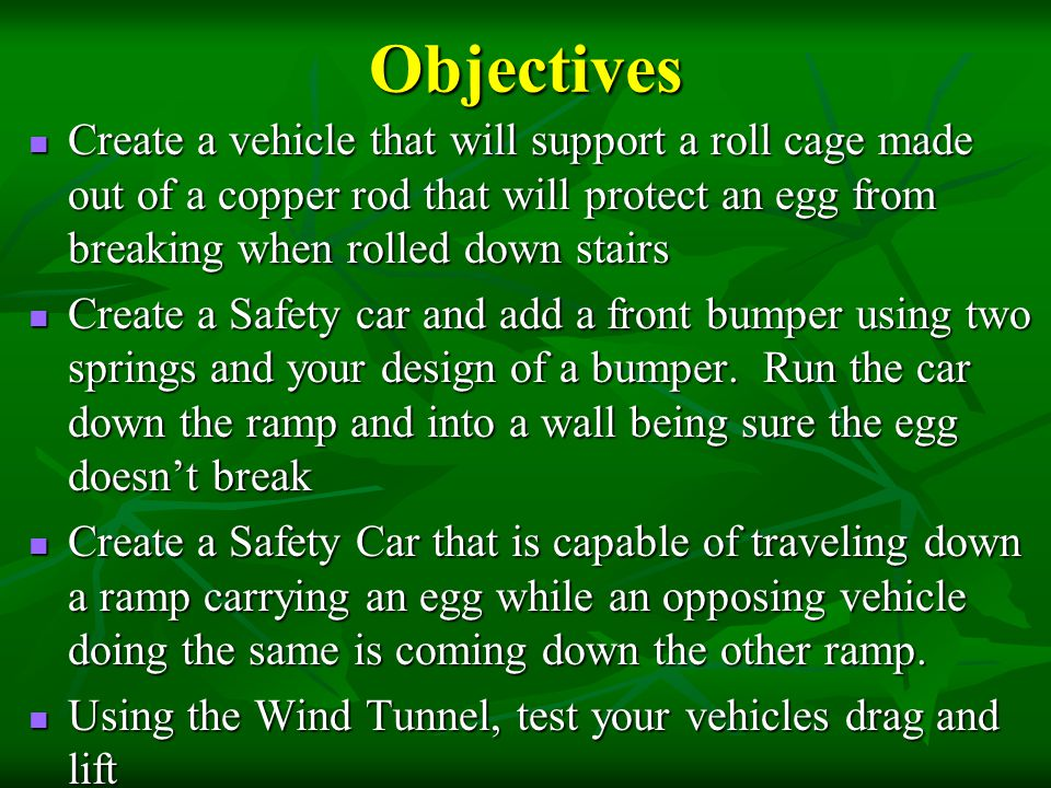 Objectives Create a vehicle that will support a roll cage made out of a copper rod that will protect an egg from breaking when rolled down stairs.