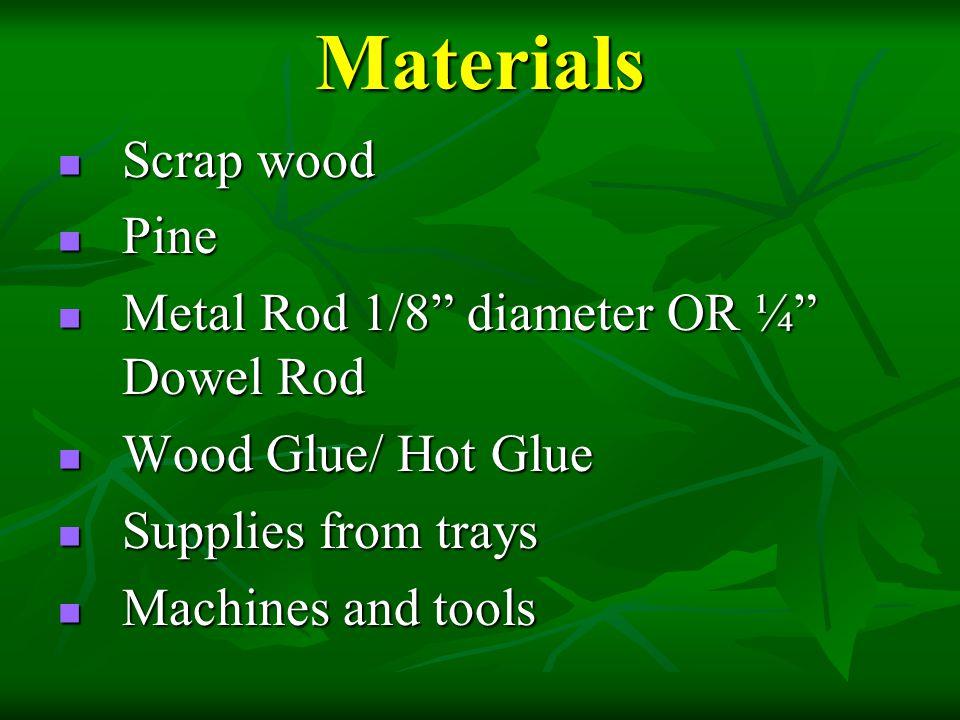 Materials Scrap wood Pine Metal Rod 1/8 diameter OR ¼ Dowel Rod
