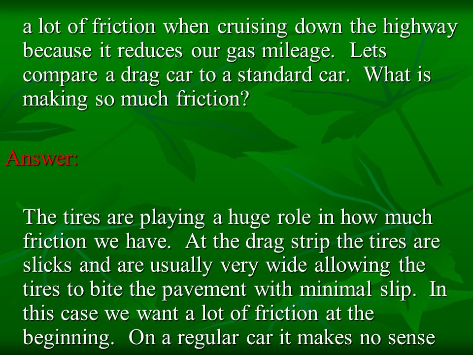 a lot of friction when cruising down the highway because it reduces our gas mileage. Lets compare a drag car to a standard car. What is making so much friction