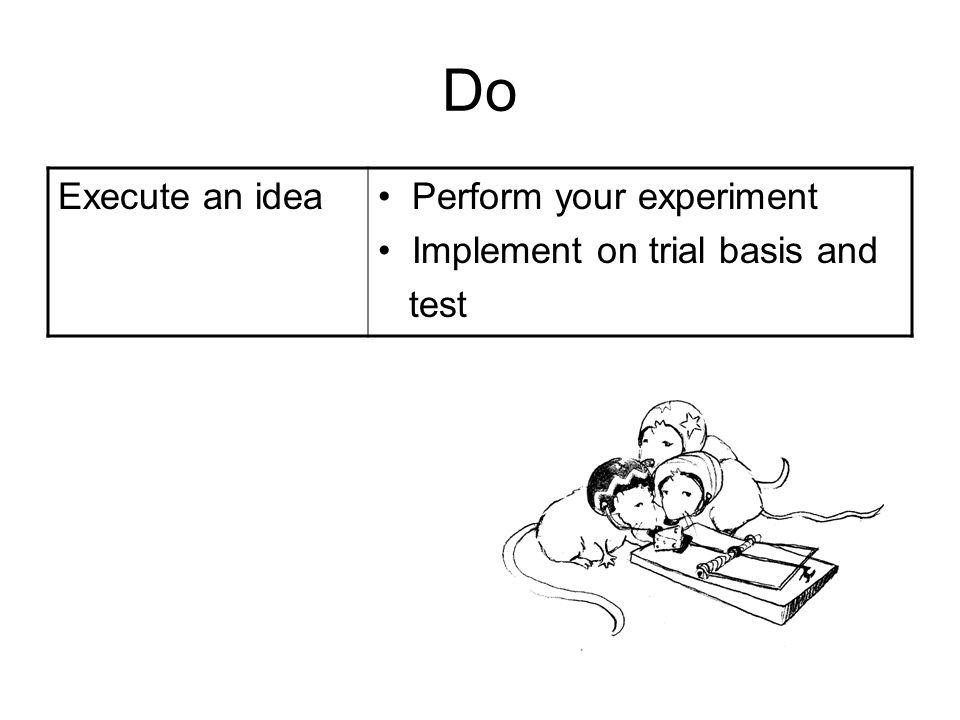Do Execute an idea Perform your experiment