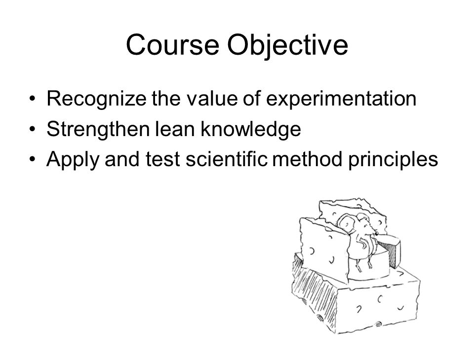 Course Objective Recognize the value of experimentation