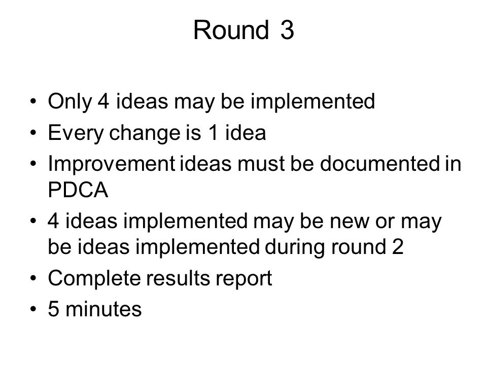 Round 3 Only 4 ideas may be implemented Every change is 1 idea