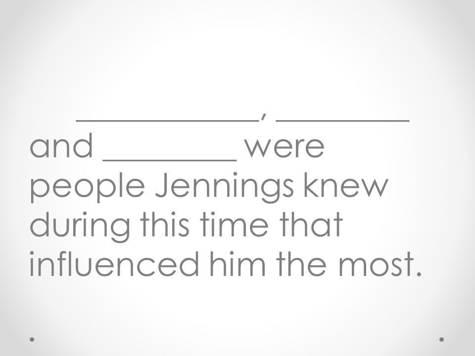 ___________, ________ and ________ were people Jennings knew during this time that influenced him the most.