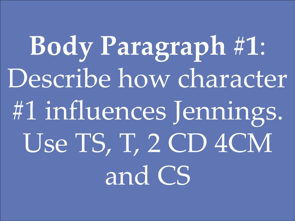 Body Paragraph #1: Describe how character #1 influences Jennings