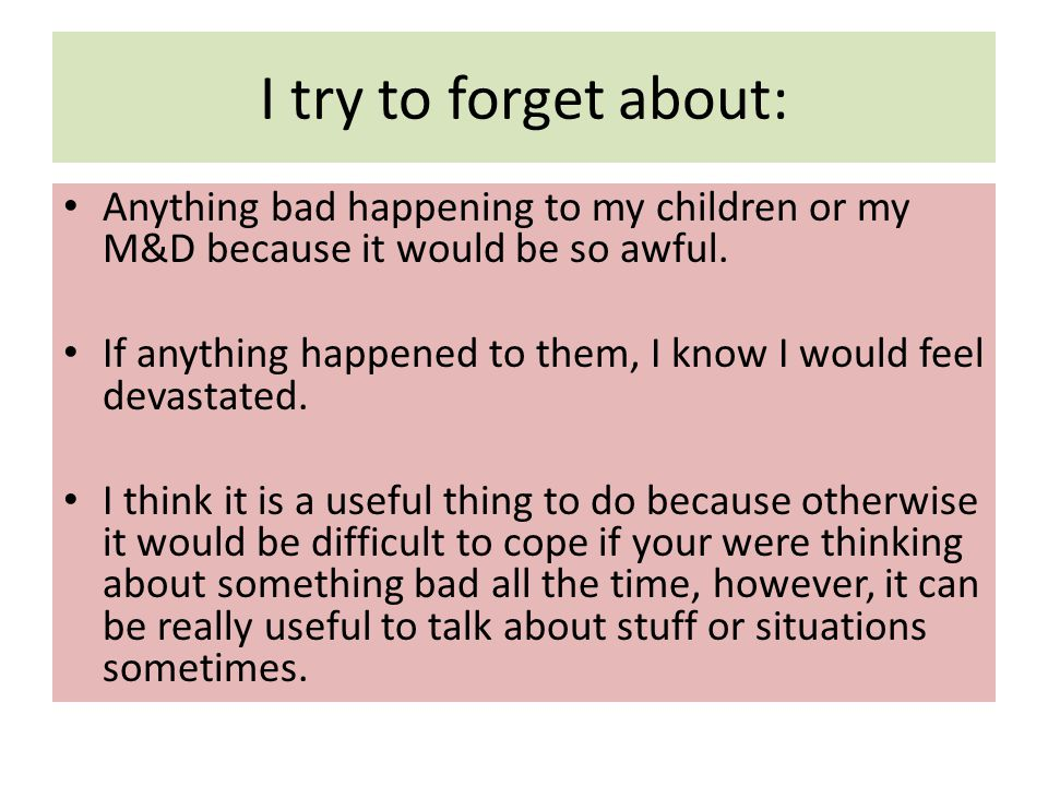 I try to forget about: Anything bad happening to my children or my M&D because it would be so awful.