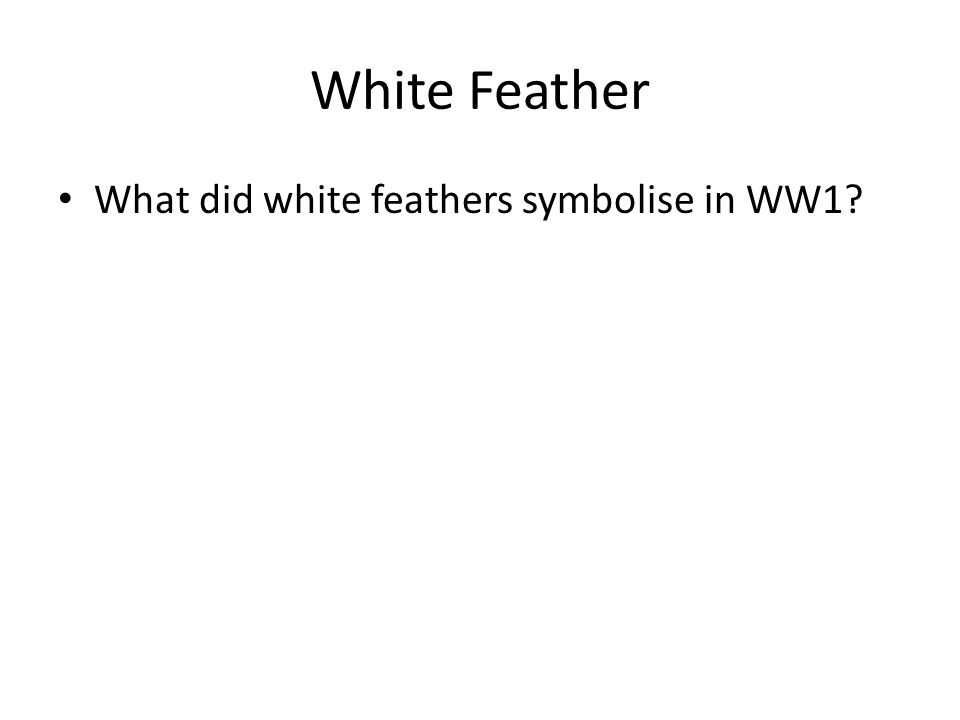 White Feather What did white feathers symbolise in WW1