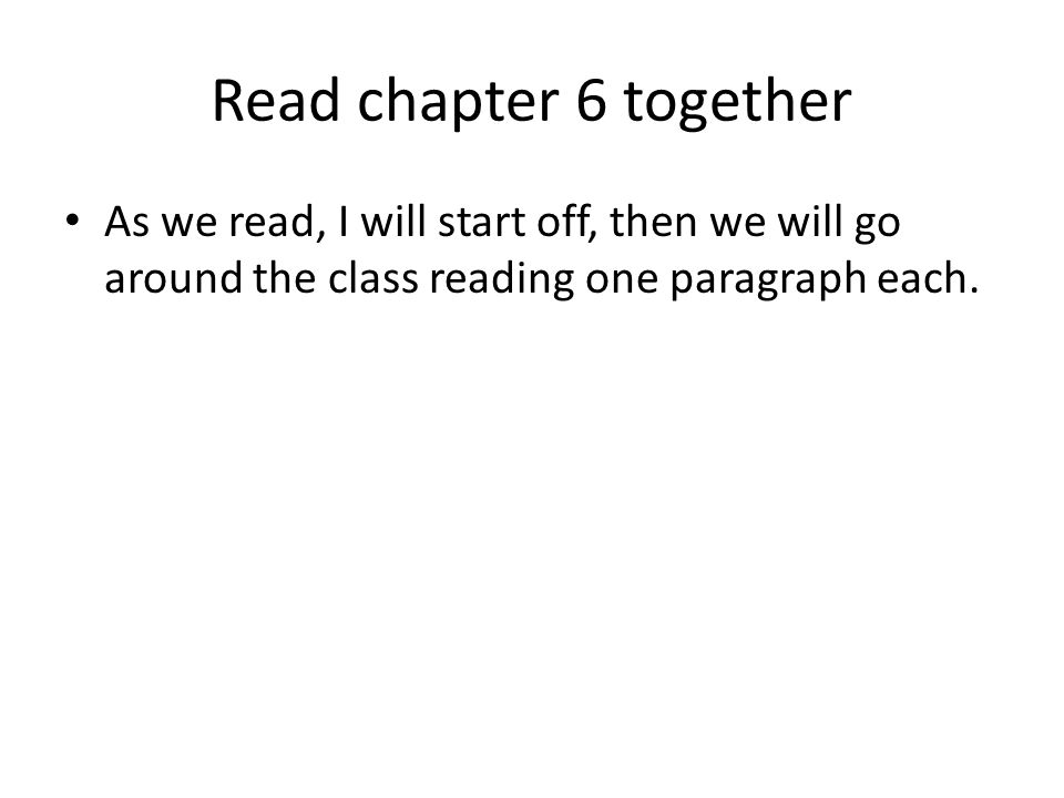 Read chapter 6 together As we read, I will start off, then we will go around the class reading one paragraph each.