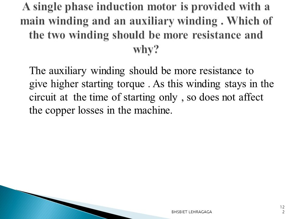 A single phase induction motor is provided with a main winding and an auxiliary winding . Which of the two winding should be more resistance and why