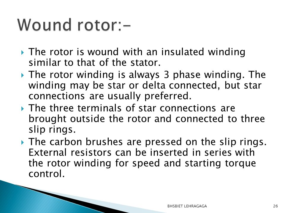 Wound rotor:- The rotor is wound with an insulated winding similar to that of the stator.