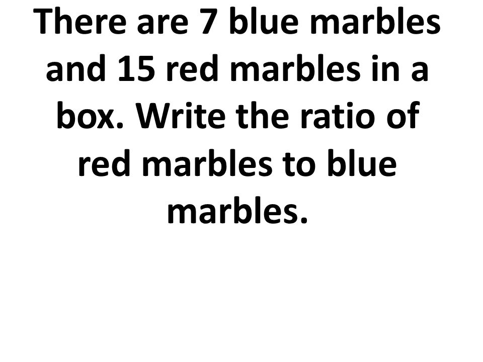 There are 7 blue marbles and 15 red marbles in a box