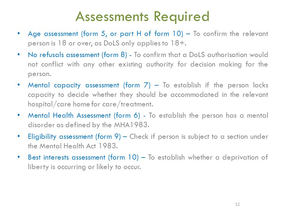 Assessments Required Age assessment (form 5, or part H of form 10) – To confirm the relevant person is 18 or over, as DoLS only applies to 18+.