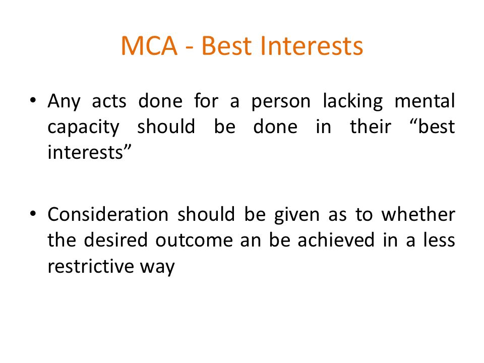 MCA - Best Interests Any acts done for a person lacking mental capacity should be done in their best interests