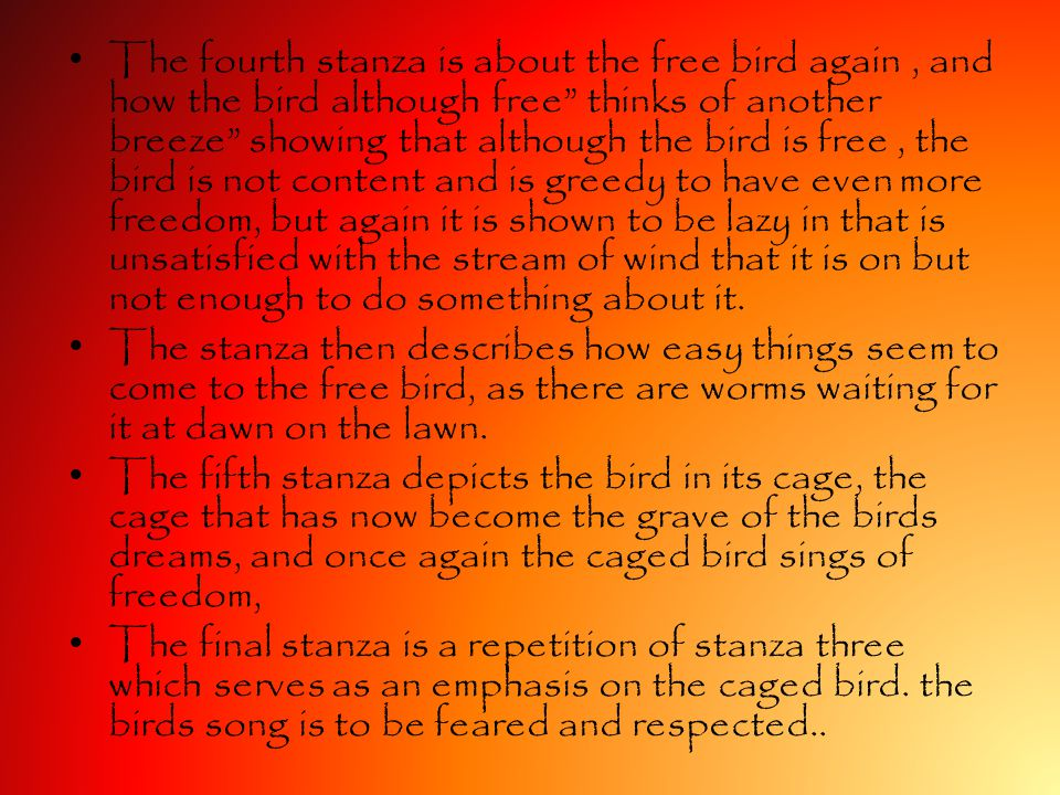 The fourth stanza is about the free bird again , and how the bird although free thinks of another breeze showing that although the bird is free , the bird is not content and is greedy to have even more freedom, but again it is shown to be lazy in that is unsatisfied with the stream of wind that it is on but not enough to do something about it.