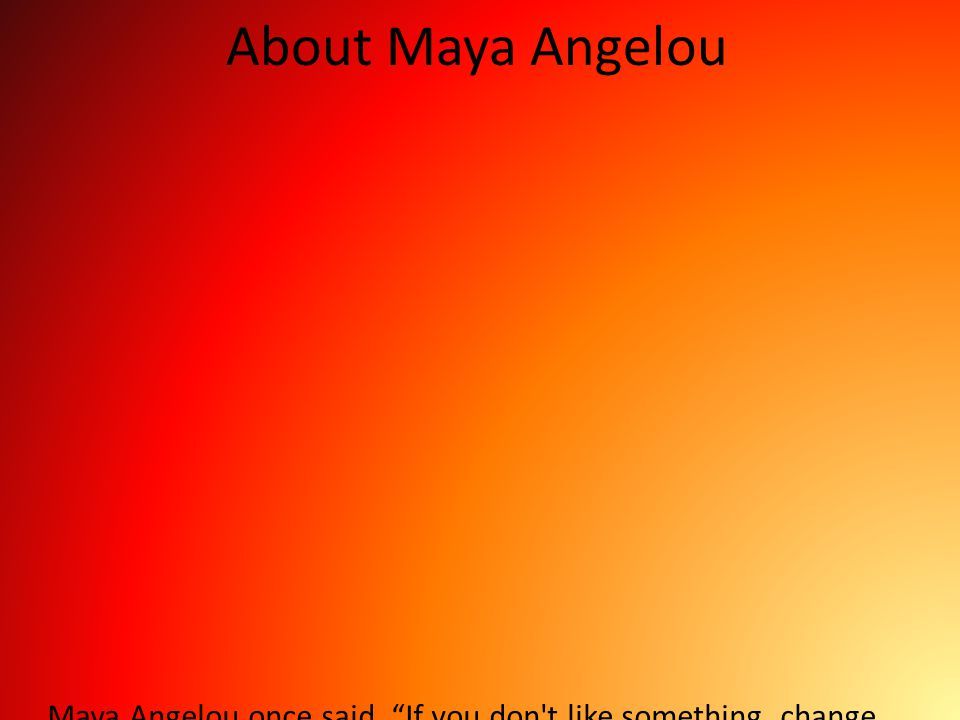 About Maya Angelou Maya Angelou once said, If you don t like something, change it. If you can t change it, change your attitude.