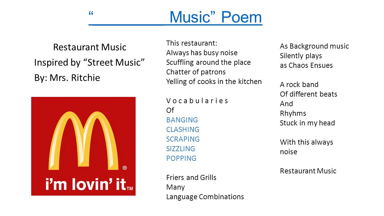 ________ Music Poem This restaurant: Always has busy noise. Scuffling around the place. Chatter of patrons.