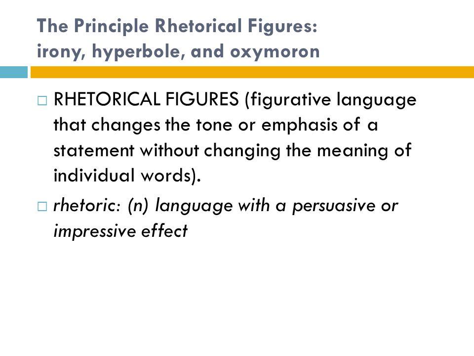 The Principle Rhetorical Figures: irony, hyperbole, and oxymoron