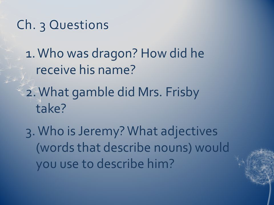 Ch. 3 Questions 1. Who was dragon How did he receive his name 2. What gamble did Mrs. Frisby take