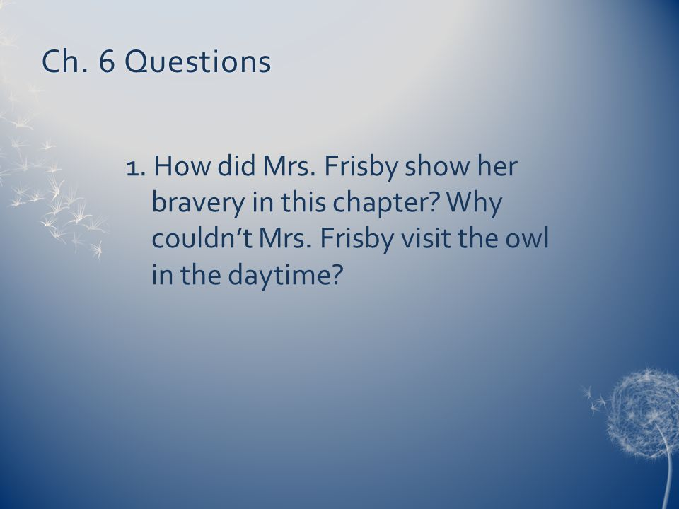 Ch. 6 Questions 1. How did Mrs. Frisby show her bravery in this chapter.