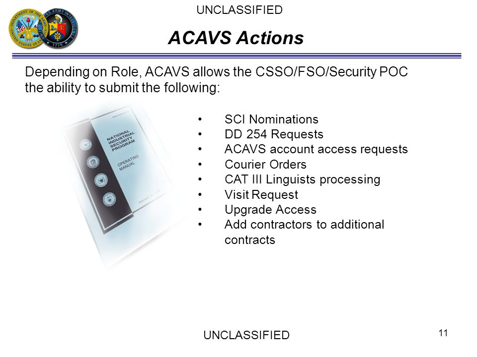UNCLASSIFIED ACAVS Actions. Depending on Role, ACAVS allows the CSSO/FSO/Security POC the ability to submit the following: