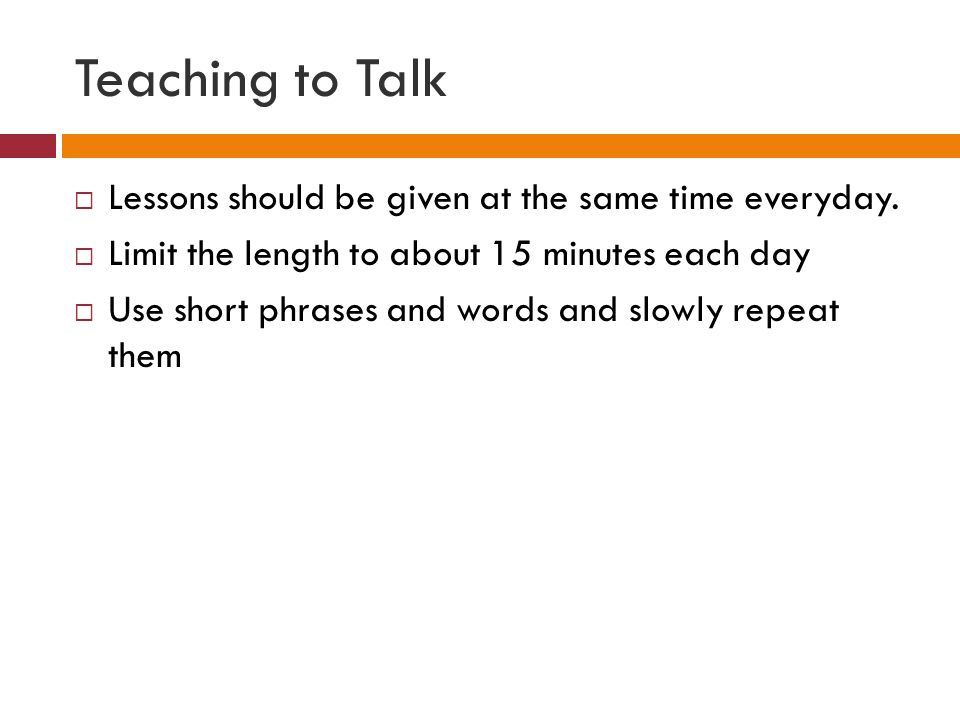 Teaching to Talk Lessons should be given at the same time everyday.