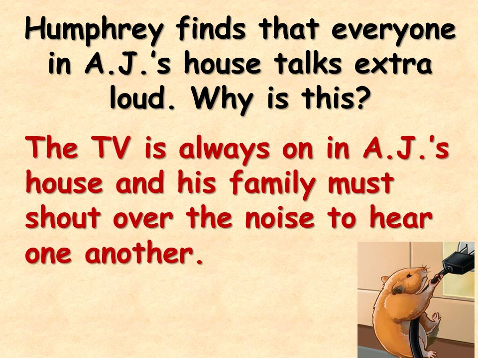 Humphrey finds that everyone in A. J. 's house talks extra loud