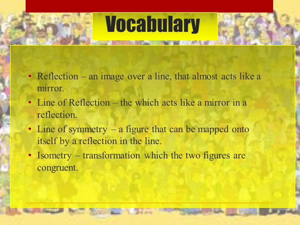 Vocabulary Reflection – an image over a line, that almost acts like a mirror. Line of Reflection – the which acts like a mirror in a reflection.
