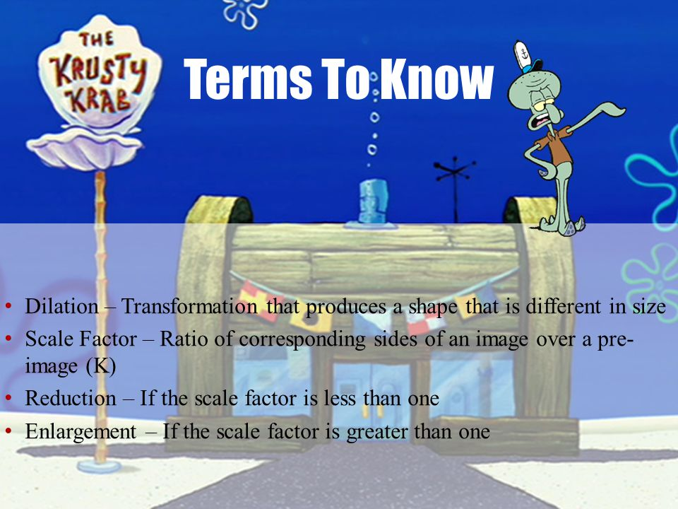 Terms To Know Dilation – Transformation that produces a shape that is different in size.
