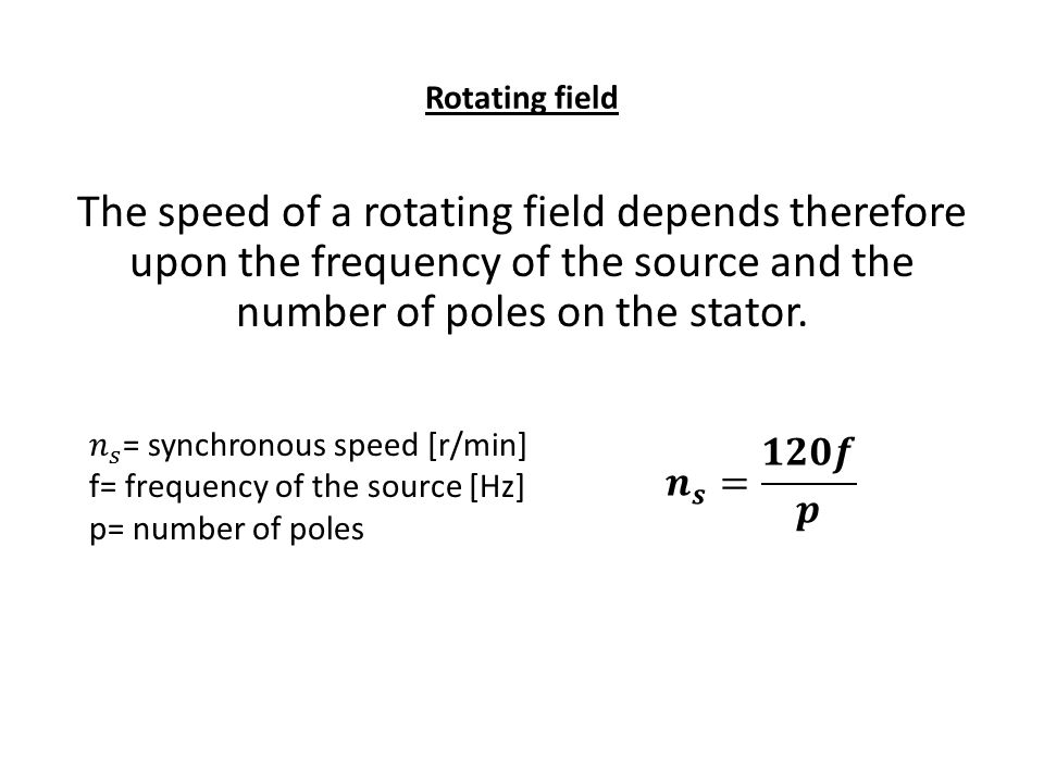 Rotating field The speed of a rotating field depends therefore upon the frequency of the source and the number of poles on the stator.