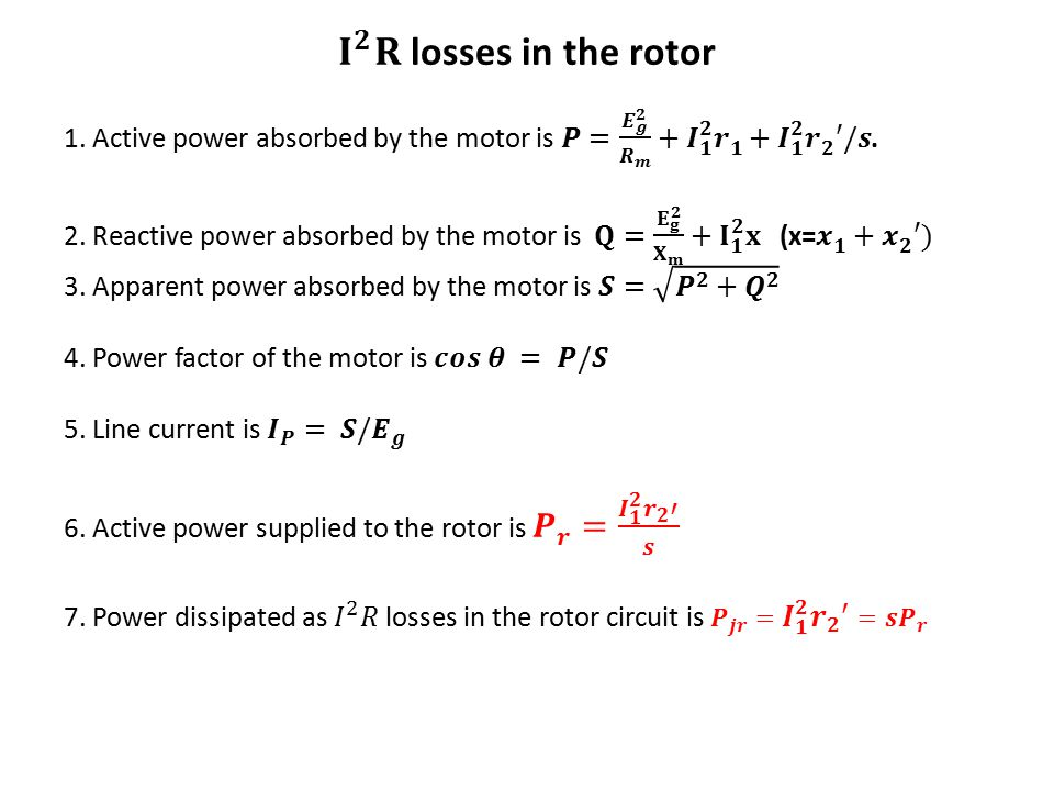 𝐈 𝟐 𝐑 losses in the rotor 1. Active power absorbed by the motor is 𝑷= 𝑬 𝒈 𝟐 𝑹 𝒎 + 𝑰 𝟏 𝟐 𝒓 𝟏 + 𝑰 𝟏 𝟐 𝒓 𝟐 ′/𝒔.