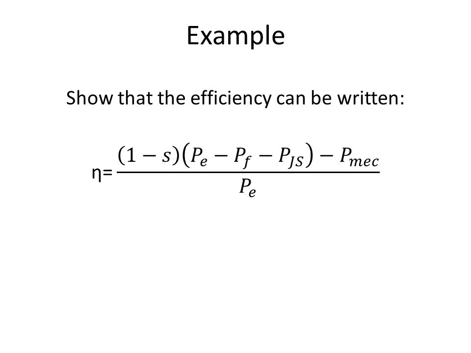 Example Show that the efficiency can be written: η= 1−𝑠 𝑃 𝑒 − 𝑃 𝑓 − 𝑃 𝐽𝑆 − 𝑃 𝑚𝑒𝑐 𝑃 𝑒